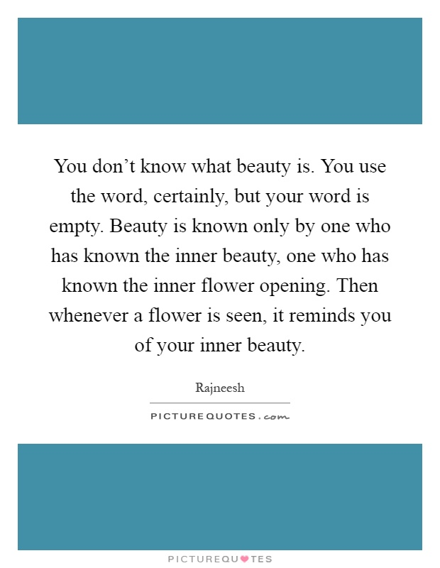 You don't know what beauty is. You use the word, certainly, but your word is empty. Beauty is known only by one who has known the inner beauty, one who has known the inner flower opening. Then whenever a flower is seen, it reminds you of your inner beauty Picture Quote #1