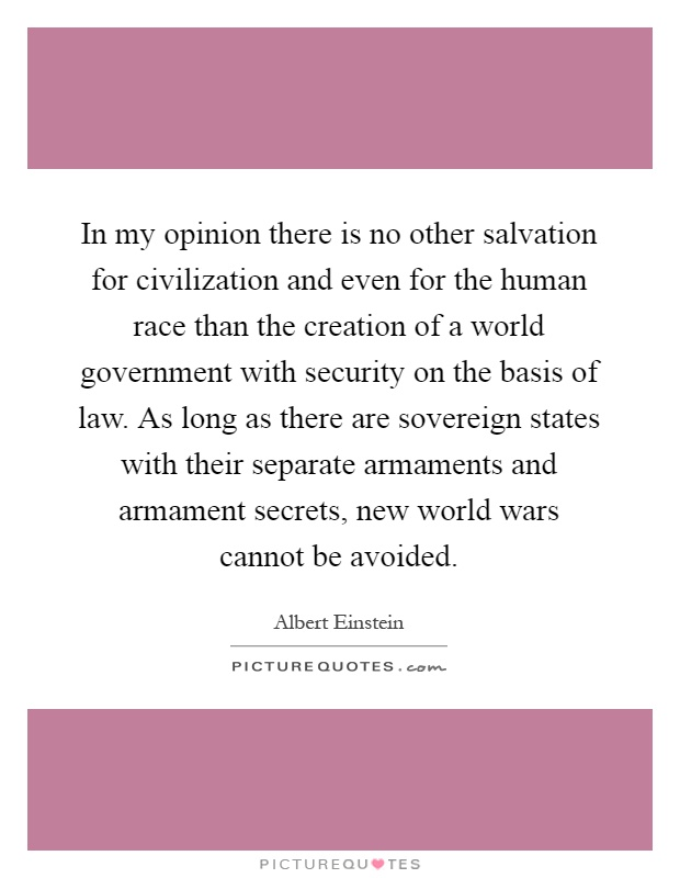 In my opinion there is no other salvation for civilization and even for the human race than the creation of a world government with security on the basis of law. As long as there are sovereign states with their separate armaments and armament secrets, new world wars cannot be avoided Picture Quote #1