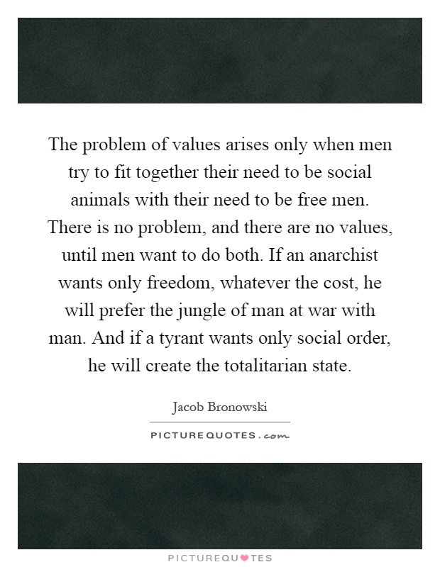 The problem of values arises only when men try to fit together their need to be social animals with their need to be free men. There is no problem, and there are no values, until men want to do both. If an anarchist wants only freedom, whatever the cost, he will prefer the jungle of man at war with man. And if a tyrant wants only social order, he will create the totalitarian state Picture Quote #1