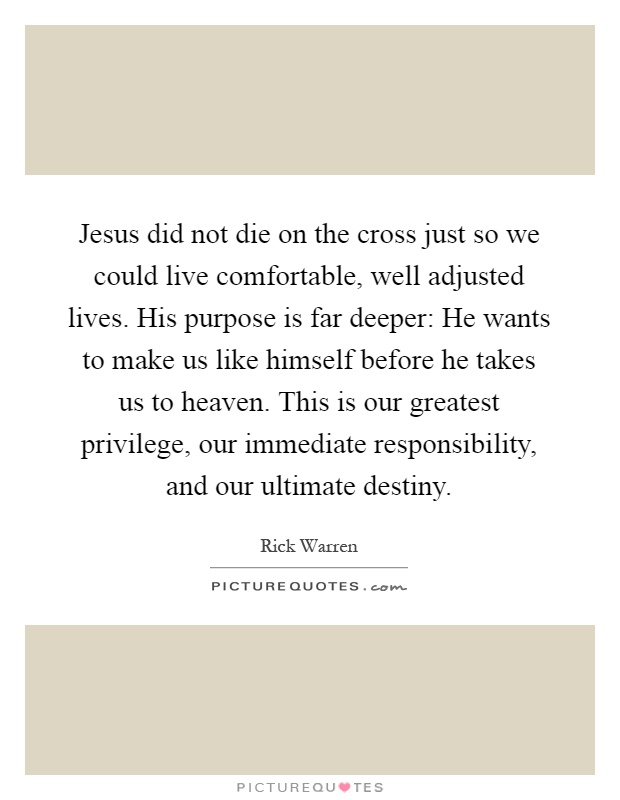 Jesus did not die on the cross just so we could live comfortable, well adjusted lives. His purpose is far deeper: He wants to make us like himself before he takes us to heaven. This is our greatest privilege, our immediate responsibility, and our ultimate destiny Picture Quote #1