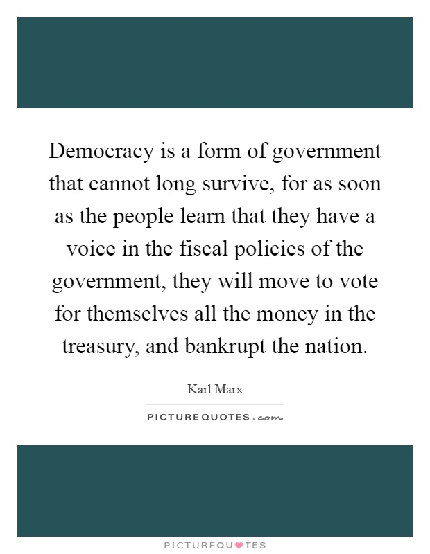 Democracy is a form of government that cannot long survive, for as soon as the people learn that they have a voice in the fiscal policies of the government, they will move to vote for themselves all the money in the treasury, and bankrupt the nation Picture Quote #1