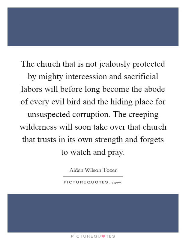 The church that is not jealously protected by mighty intercession and sacrificial labors will before long become the abode of every evil bird and the hiding place for unsuspected corruption. The creeping wilderness will soon take over that church that trusts in its own strength and forgets to watch and pray Picture Quote #1