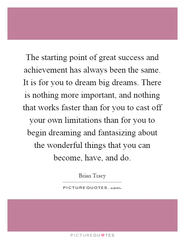 The starting point of great success and achievement has always been the same. It is for you to dream big dreams. There is nothing more important, and nothing that works faster than for you to cast off your own limitations than for you to begin dreaming and fantasizing about the wonderful things that you can become, have, and do Picture Quote #1