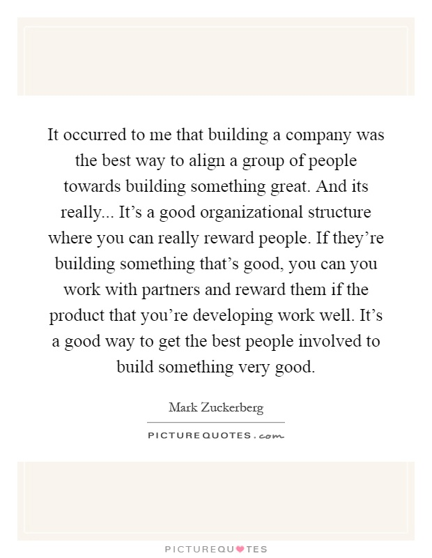 It occurred to me that building a company was the best way to align a group of people towards building something great. And its really... It's a good organizational structure where you can really reward people. If they're building something that's good, you can you work with partners and reward them if the product that you're developing work well. It's a good way to get the best people involved to build something very good Picture Quote #1