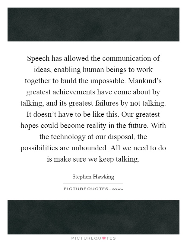 Speech has allowed the communication of ideas, enabling human beings to work together to build the impossible. Mankind's greatest achievements have come about by talking, and its greatest failures by not talking. It doesn't have to be like this. Our greatest hopes could become reality in the future. With the technology at our disposal, the possibilities are unbounded. All we need to do is make sure we keep talking Picture Quote #1