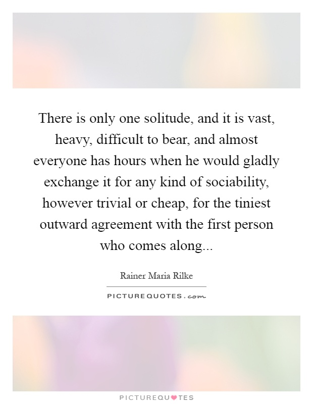 There is only one solitude, and it is vast, heavy, difficult to bear, and almost everyone has hours when he would gladly exchange it for any kind of sociability, however trivial or cheap, for the tiniest outward agreement with the first person who comes along Picture Quote #1