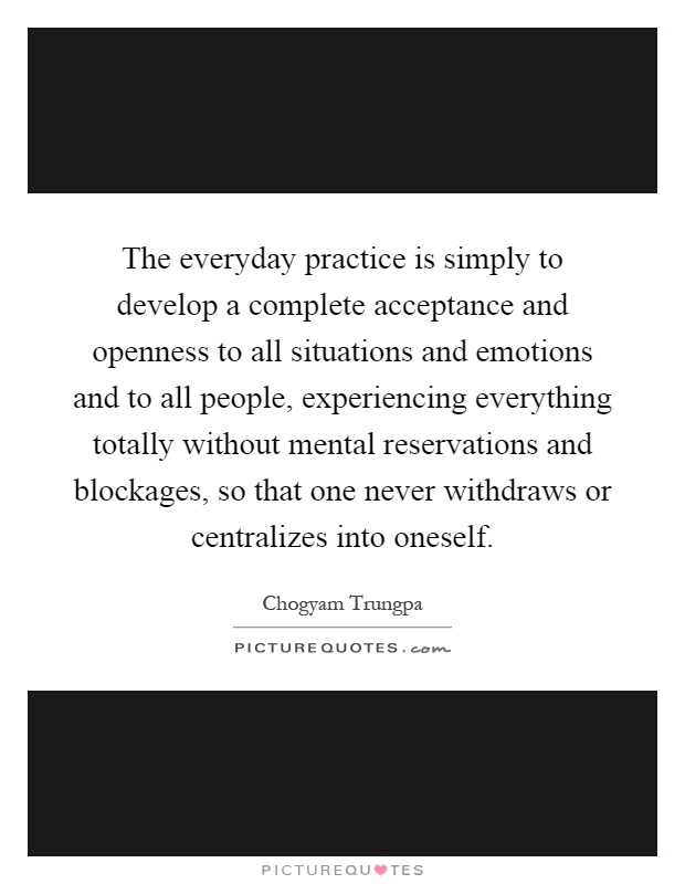 The everyday practice is simply to develop a complete acceptance and openness to all situations and emotions and to all people, experiencing everything totally without mental reservations and blockages, so that one never withdraws or centralizes into oneself Picture Quote #1