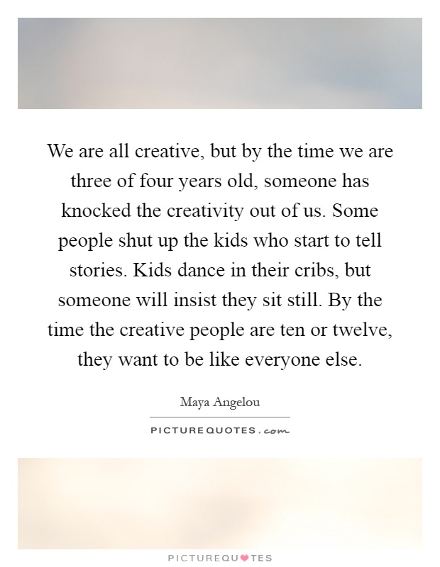 We are all creative, but by the time we are three of four years old, someone has knocked the creativity out of us. Some people shut up the kids who start to tell stories. Kids dance in their cribs, but someone will insist they sit still. By the time the creative people are ten or twelve, they want to be like everyone else Picture Quote #1