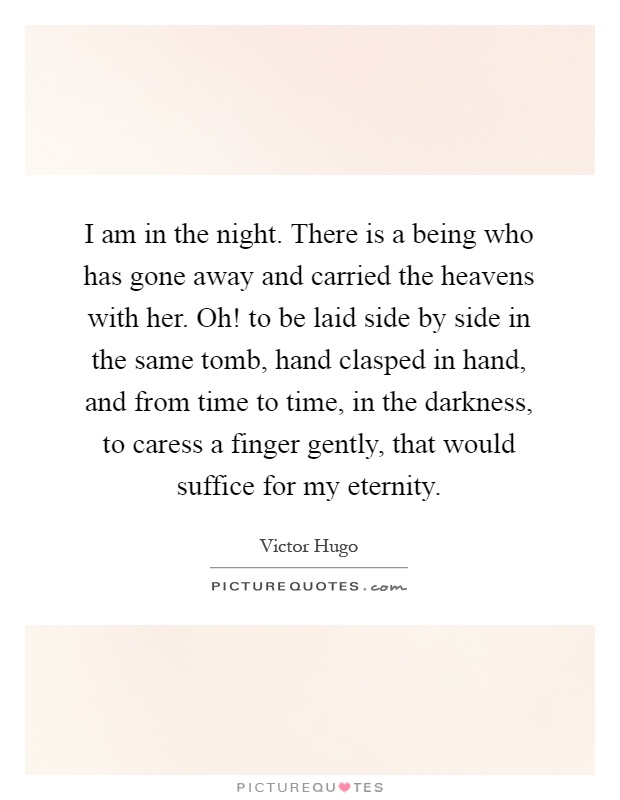 I am in the night. There is a being who has gone away and carried the heavens with her. Oh! to be laid side by side in the same tomb, hand clasped in hand, and from time to time, in the darkness, to caress a finger gently, that would suffice for my eternity Picture Quote #1