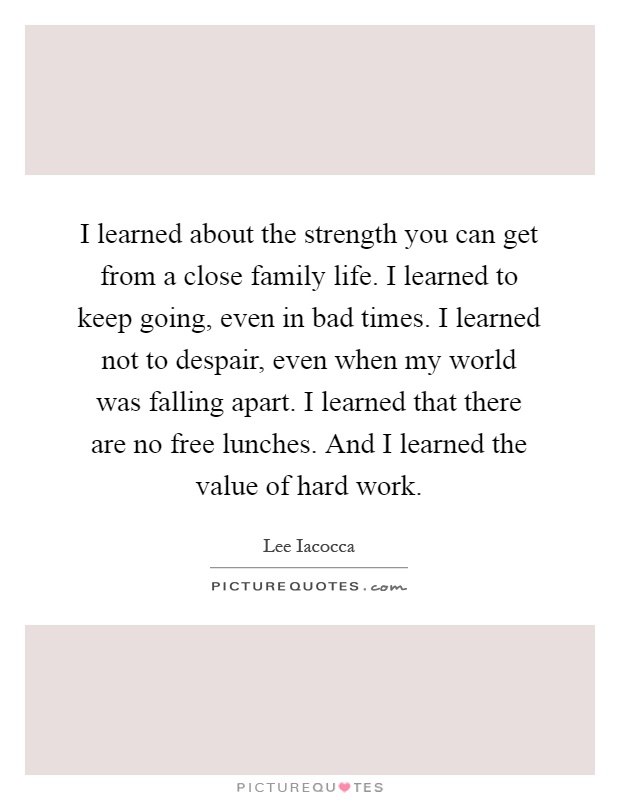I learned about the strength you can get from a close family life. I learned to keep going, even in bad times. I learned not to despair, even when my world was falling apart. I learned that there are no free lunches. And I learned the value of hard work Picture Quote #1