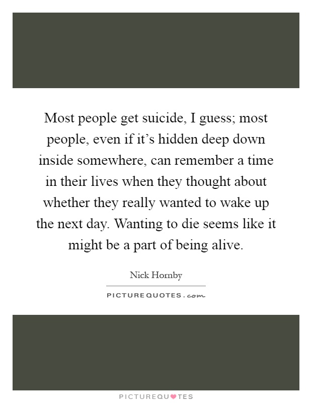 Most people get suicide, I guess; most people, even if it's hidden deep down inside somewhere, can remember a time in their lives when they thought about whether they really wanted to wake up the next day. Wanting to die seems like it might be a part of being alive Picture Quote #1