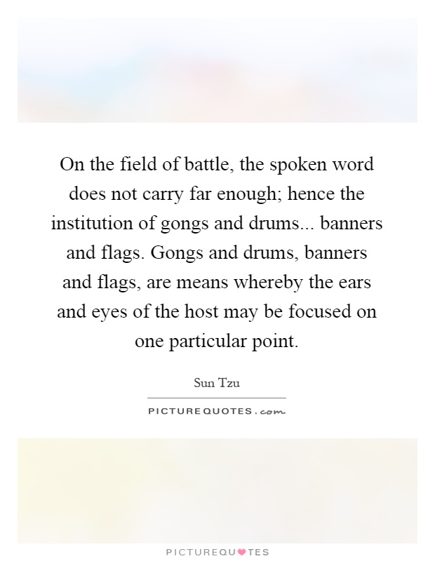 On the field of battle, the spoken word does not carry far enough; hence the institution of gongs and drums... banners and flags. Gongs and drums, banners and flags, are means whereby the ears and eyes of the host may be focused on one particular point Picture Quote #1