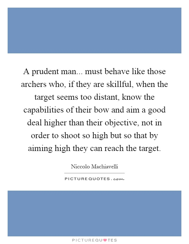 A prudent man... must behave like those archers who, if they are skillful, when the target seems too distant, know the capabilities of their bow and aim a good deal higher than their objective, not in order to shoot so high but so that by aiming high they can reach the target Picture Quote #1