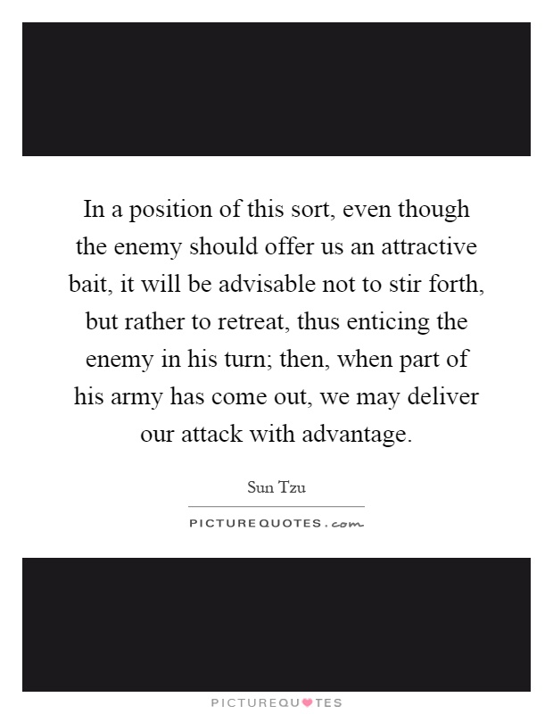 In a position of this sort, even though the enemy should offer us an attractive bait, it will be advisable not to stir forth, but rather to retreat, thus enticing the enemy in his turn; then, when part of his army has come out, we may deliver our attack with advantage Picture Quote #1