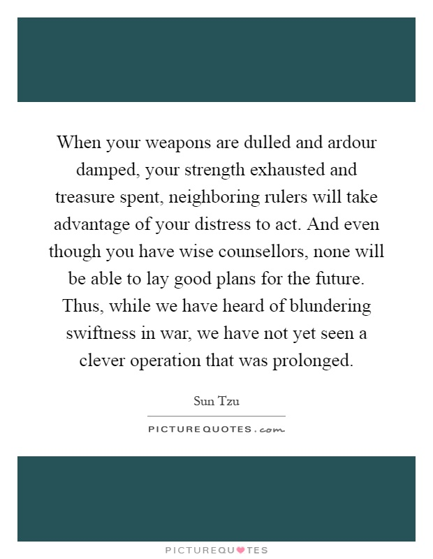 When your weapons are dulled and ardour damped, your strength exhausted and treasure spent, neighboring rulers will take advantage of your distress to act. And even though you have wise counsellors, none will be able to lay good plans for the future. Thus, while we have heard of blundering swiftness in war, we have not yet seen a clever operation that was prolonged Picture Quote #1