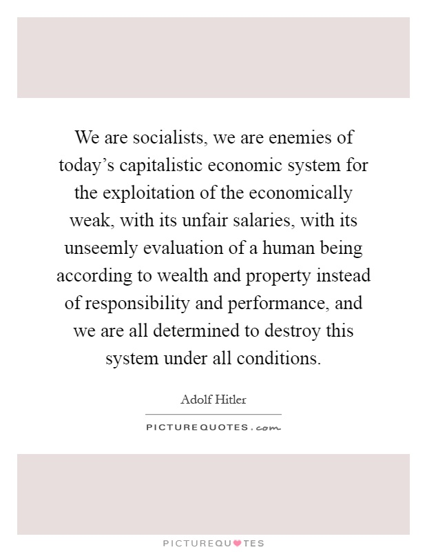 We are socialists, we are enemies of today's capitalistic economic system for the exploitation of the economically weak, with its unfair salaries, with its unseemly evaluation of a human being according to wealth and property instead of responsibility and performance, and we are all determined to destroy this system under all conditions Picture Quote #1