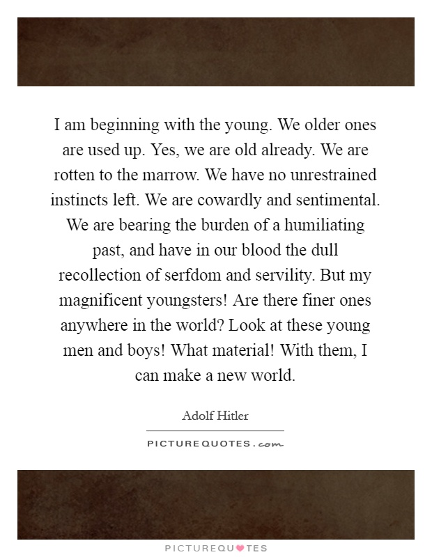 I am beginning with the young. We older ones are used up. Yes, we are old already. We are rotten to the marrow. We have no unrestrained instincts left. We are cowardly and sentimental. We are bearing the burden of a humiliating past, and have in our blood the dull recollection of serfdom and servility. But my magnificent youngsters! Are there finer ones anywhere in the world? Look at these young men and boys! What material! With them, I can make a new world Picture Quote #1