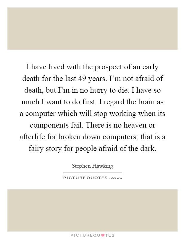 I have lived with the prospect of an early death for the last 49 years. I'm not afraid of death, but I'm in no hurry to die. I have so much I want to do first. I regard the brain as a computer which will stop working when its components fail. There is no heaven or afterlife for broken down computers; that is a fairy story for people afraid of the dark Picture Quote #1
