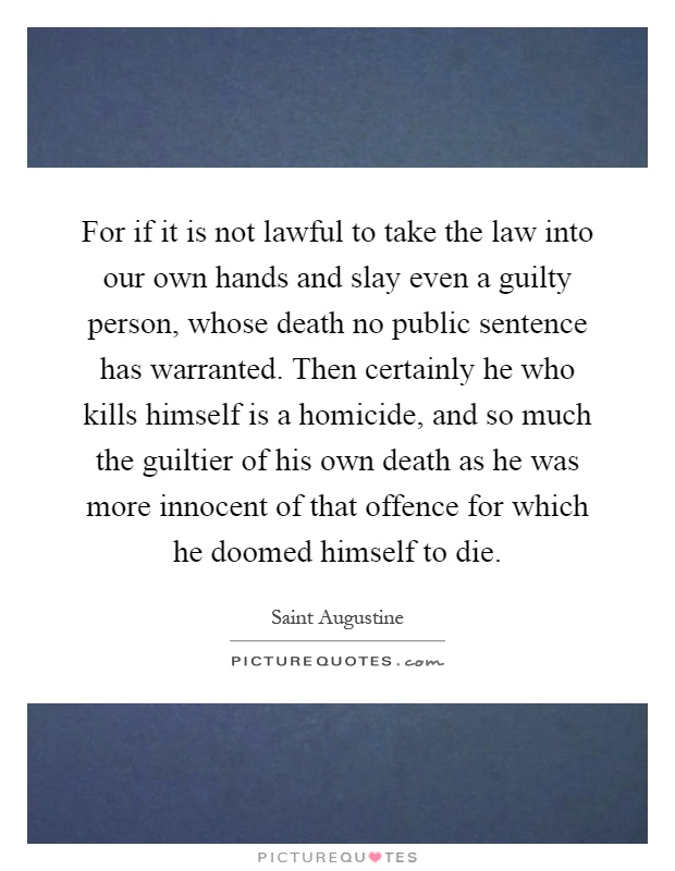 For if it is not lawful to take the law into our own hands and slay even a guilty person, whose death no public sentence has warranted. Then certainly he who kills himself is a homicide, and so much the guiltier of his own death as he was more innocent of that offence for which he doomed himself to die Picture Quote #1