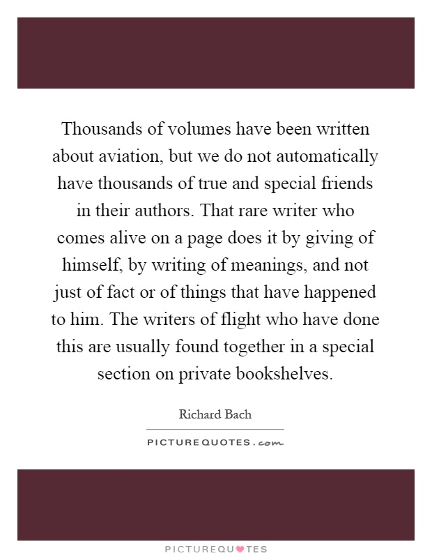 Thousands of volumes have been written about aviation, but we do not automatically have thousands of true and special friends in their authors. That rare writer who comes alive on a page does it by giving of himself, by writing of meanings, and not just of fact or of things that have happened to him. The writers of flight who have done this are usually found together in a special section on private bookshelves Picture Quote #1