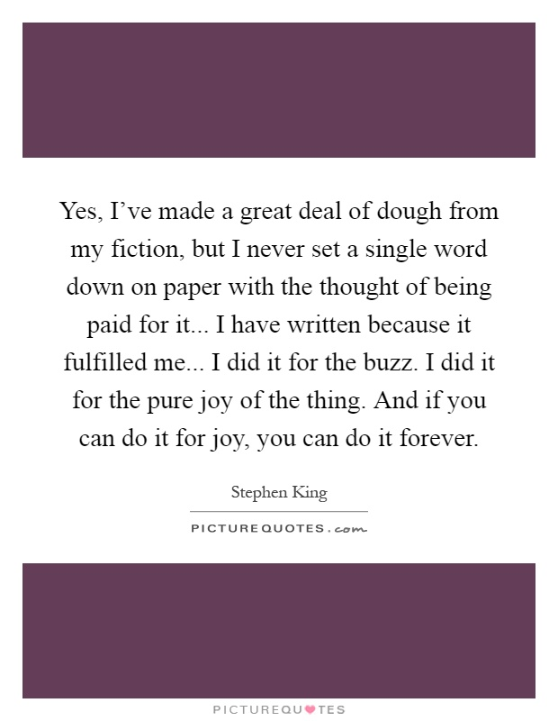 Yes, I've made a great deal of dough from my fiction, but I never set a single word down on paper with the thought of being paid for it... I have written because it fulfilled me... I did it for the buzz. I did it for the pure joy of the thing. And if you can do it for joy, you can do it forever Picture Quote #1