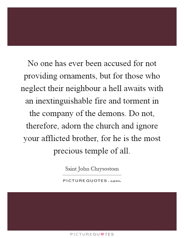 No one has ever been accused for not providing ornaments, but for those who neglect their neighbour a hell awaits with an inextinguishable fire and torment in the company of the demons. Do not, therefore, adorn the church and ignore your afflicted brother, for he is the most precious temple of all Picture Quote #1
