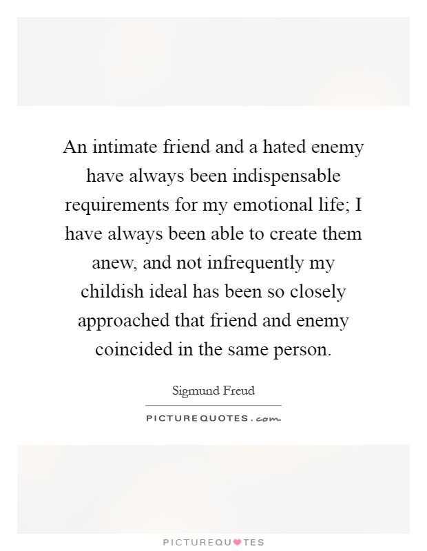 An intimate friend and a hated enemy have always been indispensable requirements for my emotional life; I have always been able to create them anew, and not infrequently my childish ideal has been so closely approached that friend and enemy coincided in the same person Picture Quote #1