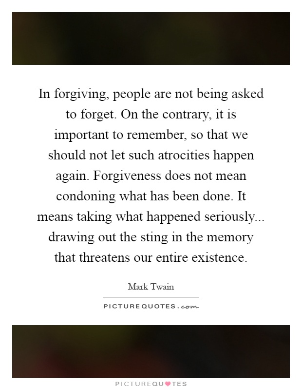 In forgiving, people are not being asked to forget. On the contrary, it is important to remember, so that we should not let such atrocities happen again. Forgiveness does not mean condoning what has been done. It means taking what happened seriously... drawing out the sting in the memory that threatens our entire existence Picture Quote #1