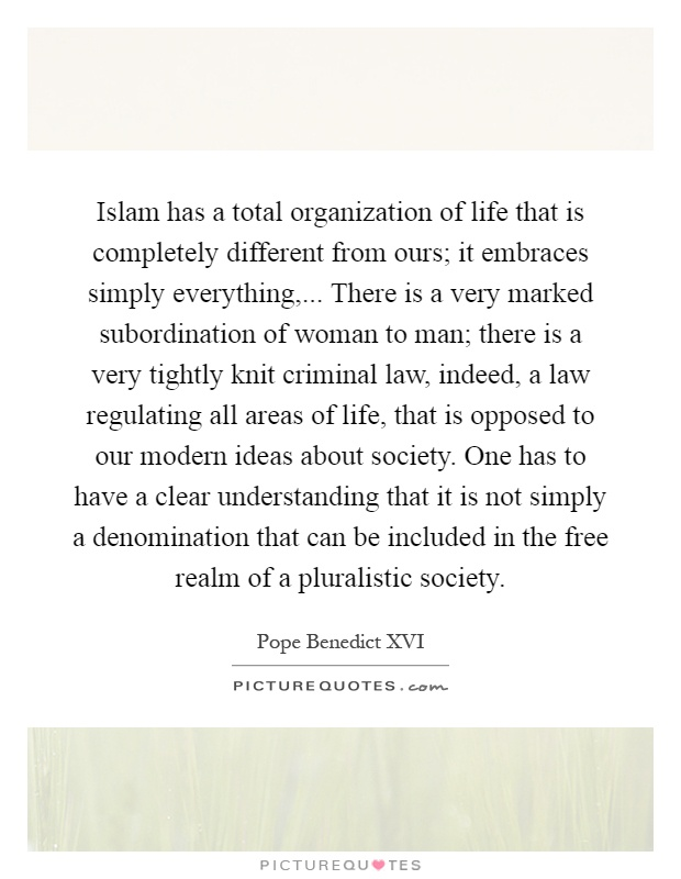 Islam has a total organization of life that is completely different from ours; it embraces simply everything,... There is a very marked subordination of woman to man; there is a very tightly knit criminal law, indeed, a law regulating all areas of life, that is opposed to our modern ideas about society. One has to have a clear understanding that it is not simply a denomination that can be included in the free realm of a pluralistic society Picture Quote #1