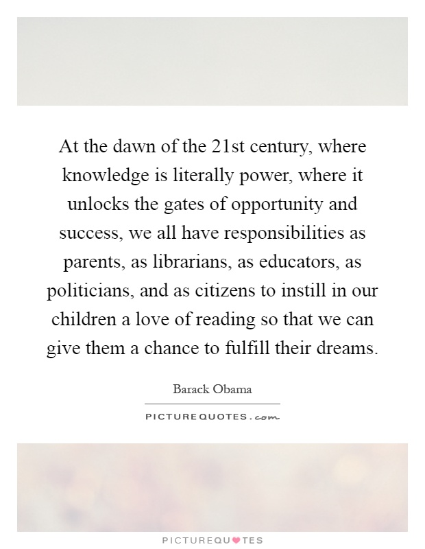 At the dawn of the 21st century, where knowledge is literally power, where it unlocks the gates of opportunity and success, we all have responsibilities as parents, as librarians, as educators, as politicians, and as citizens to instill in our children a love of reading so that we can give them a chance to fulfill their dreams Picture Quote #1