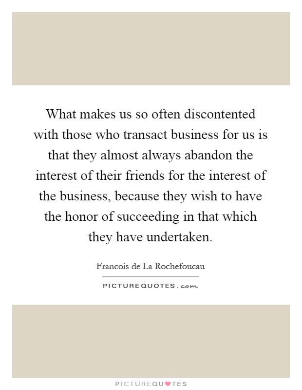 What makes us so often discontented with those who transact business for us is that they almost always abandon the interest of their friends for the interest of the business, because they wish to have the honor of succeeding in that which they have undertaken Picture Quote #1