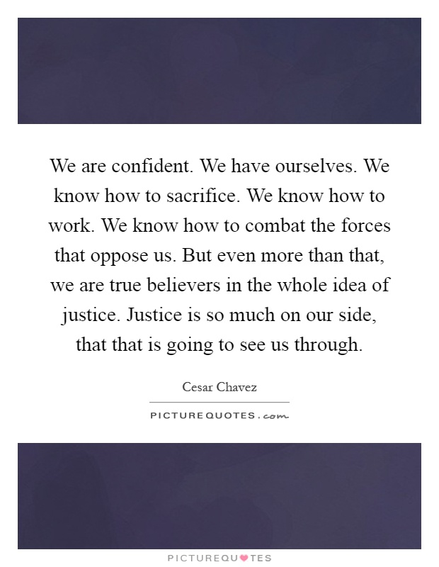 We are confident. We have ourselves. We know how to sacrifice. We know how to work. We know how to combat the forces that oppose us. But even more than that, we are true believers in the whole idea of justice. Justice is so much on our side, that that is going to see us through Picture Quote #1