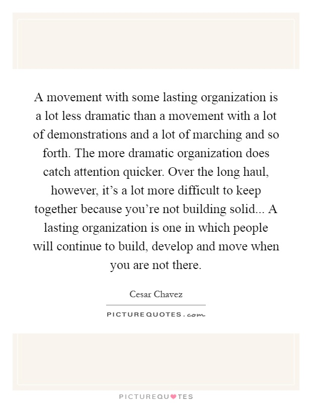 A movement with some lasting organization is a lot less dramatic than a movement with a lot of demonstrations and a lot of marching and so forth. The more dramatic organization does catch attention quicker. Over the long haul, however, it's a lot more difficult to keep together because you're not building solid... A lasting organization is one in which people will continue to build, develop and move when you are not there Picture Quote #1