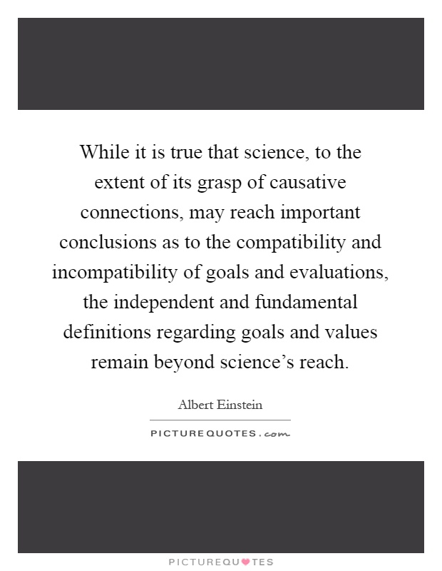 While it is true that science, to the extent of its grasp of causative connections, may reach important conclusions as to the compatibility and incompatibility of goals and evaluations, the independent and fundamental definitions regarding goals and values remain beyond science's reach Picture Quote #1