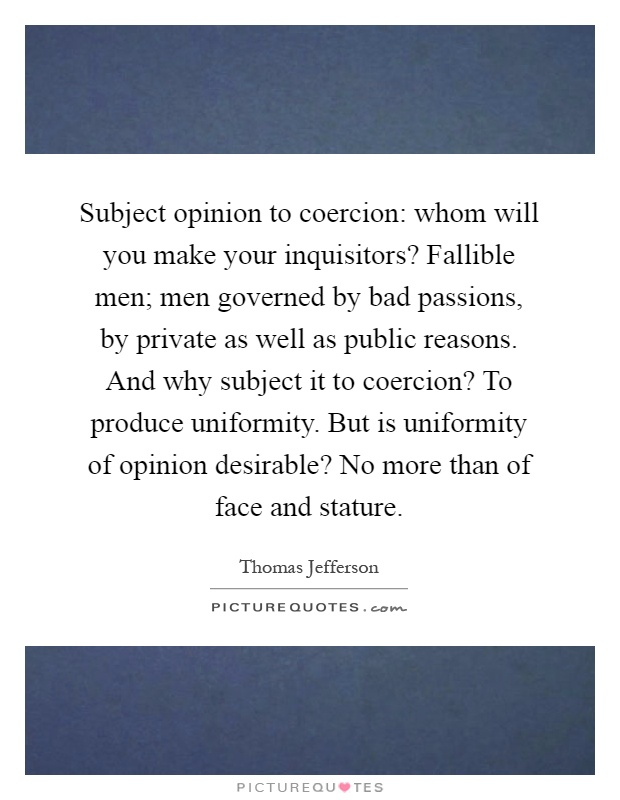 Subject opinion to coercion: whom will you make your inquisitors? Fallible men; men governed by bad passions, by private as well as public reasons. And why subject it to coercion? To produce uniformity. But is uniformity of opinion desirable? No more than of face and stature Picture Quote #1