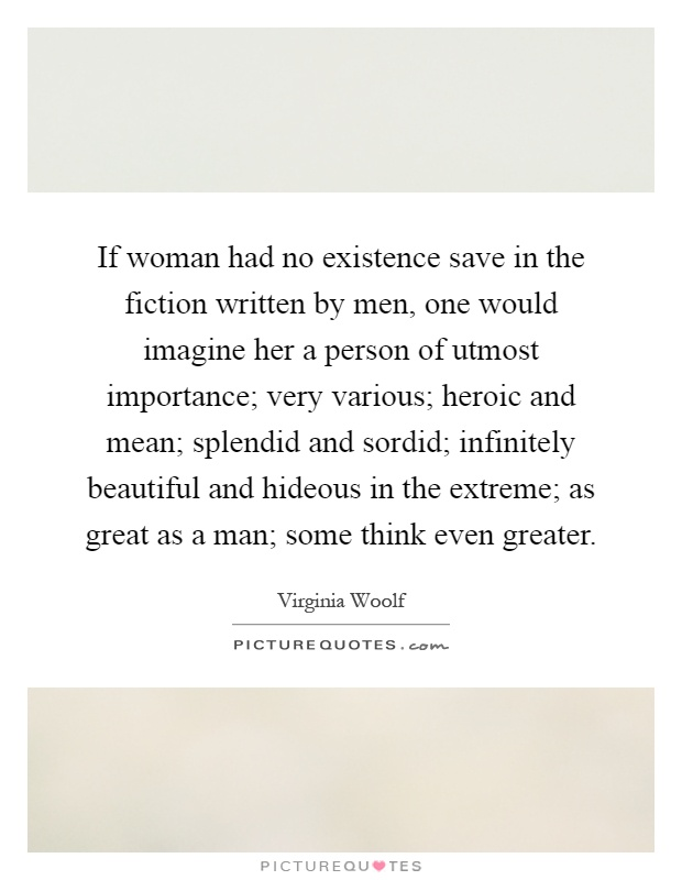 If woman had no existence save in the fiction written by men, one would imagine her a person of utmost importance; very various; heroic and mean; splendid and sordid; infinitely beautiful and hideous in the extreme; as great as a man; some think even greater Picture Quote #1