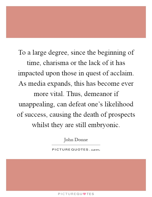 To a large degree, since the beginning of time, charisma or the lack of it has impacted upon those in quest of acclaim. As media expands, this has become ever more vital. Thus, demeanor if unappealing, can defeat one's likelihood of success, causing the death of prospects whilst they are still embryonic Picture Quote #1