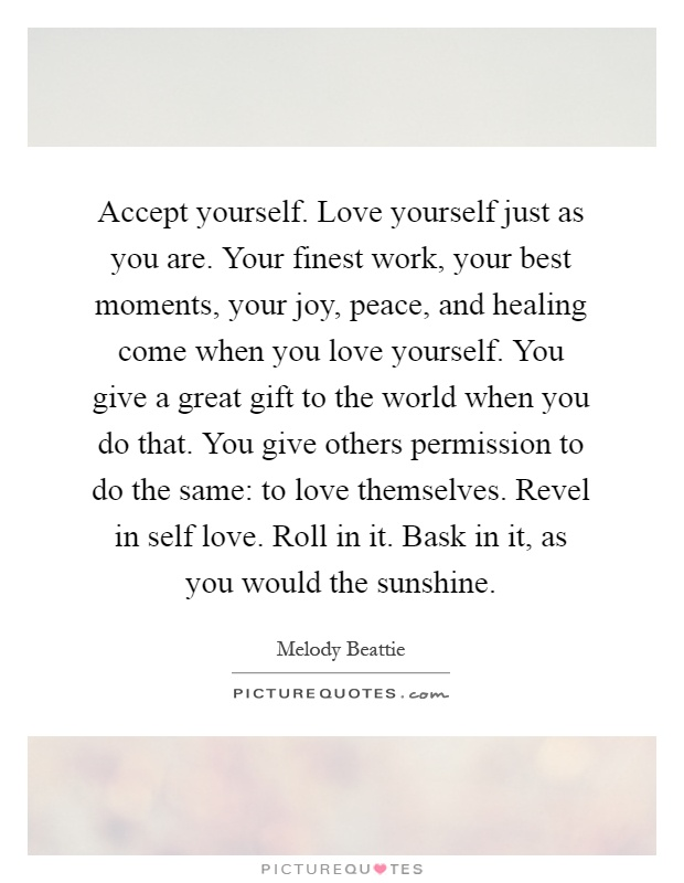 Accept yourself. Love yourself just as you are. Your finest work, your best moments, your joy, peace, and healing come when you love yourself. You give a great gift to the world when you do that. You give others permission to do the same: to love themselves. Revel in self love. Roll in it. Bask in it, as you would the sunshine Picture Quote #1