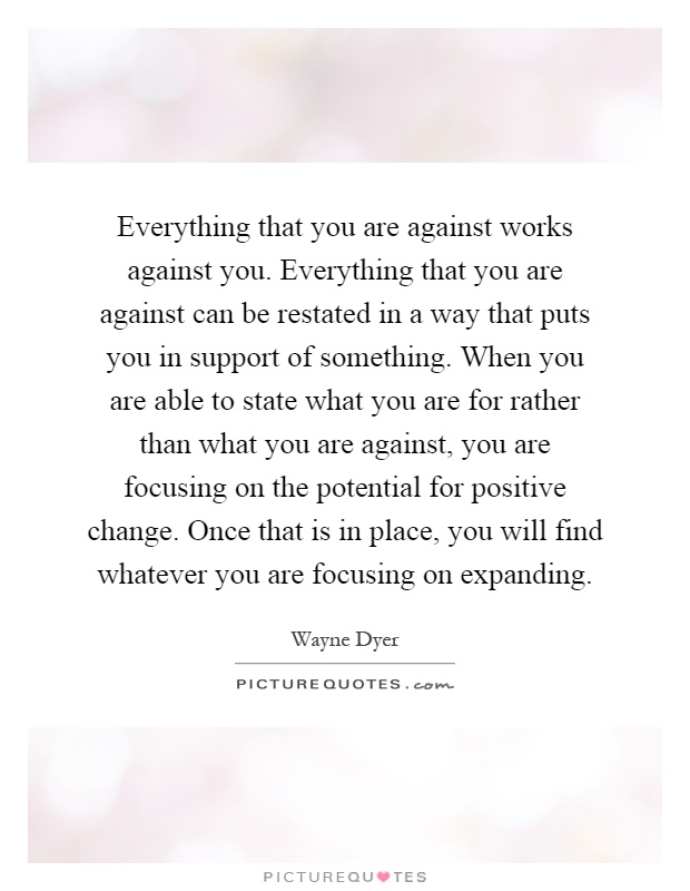 Everything that you are against works against you. Everything that you are against can be restated in a way that puts you in support of something. When you are able to state what you are for rather than what you are against, you are focusing on the potential for positive change. Once that is in place, you will find whatever you are focusing on expanding Picture Quote #1