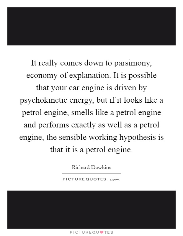 It really comes down to parsimony, economy of explanation. It is possible that your car engine is driven by psychokinetic energy, but if it looks like a petrol engine, smells like a petrol engine and performs exactly as well as a petrol engine, the sensible working hypothesis is that it is a petrol engine Picture Quote #1