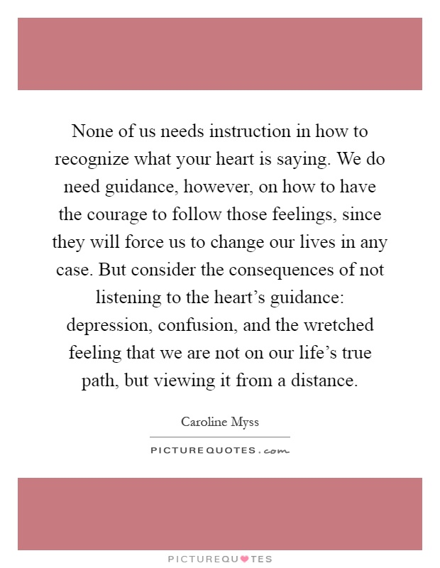 None of us needs instruction in how to recognize what your heart is saying. We do need guidance, however, on how to have the courage to follow those feelings, since they will force us to change our lives in any case. But consider the consequences of not listening to the heart's guidance: depression, confusion, and the wretched feeling that we are not on our life's true path, but viewing it from a distance Picture Quote #1