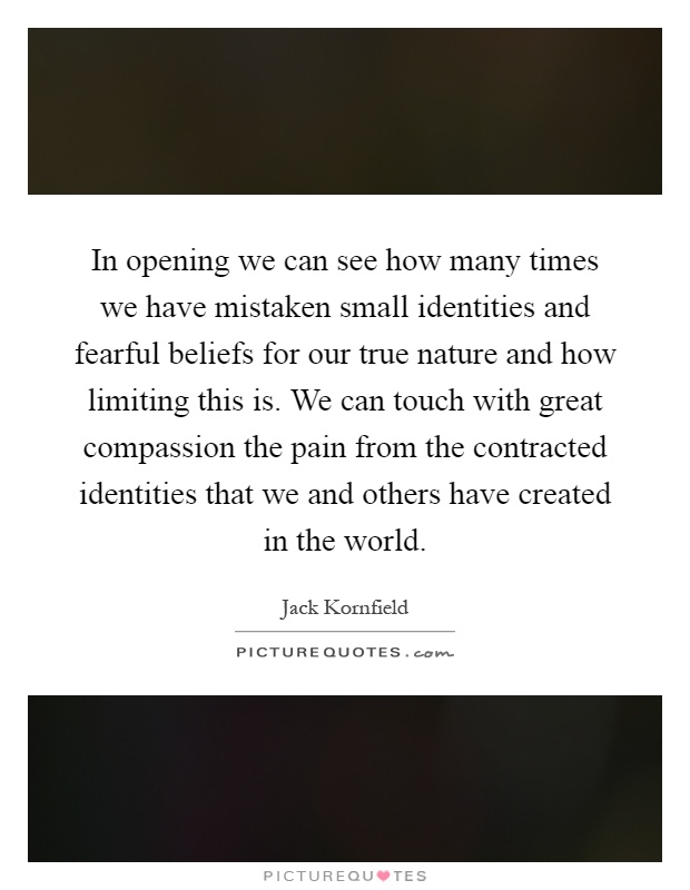 In opening we can see how many times we have mistaken small identities and fearful beliefs for our true nature and how limiting this is. We can touch with great compassion the pain from the contracted identities that we and others have created in the world Picture Quote #1
