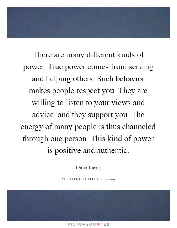 There are many different kinds of power. True power comes from serving and helping others. Such behavior makes people respect you. They are willing to listen to your views and advice, and they support you. The energy of many people is thus channeled through one person. This kind of power is positive and authentic Picture Quote #1