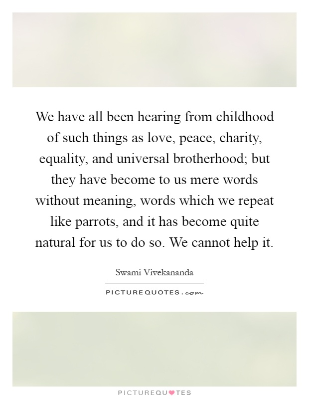 We have all been hearing from childhood of such things as love, peace, charity, equality, and universal brotherhood; but they have become to us mere words without meaning, words which we repeat like parrots, and it has become quite natural for us to do so. We cannot help it Picture Quote #1