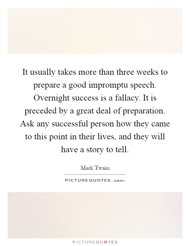 It usually takes more than three weeks to prepare a good impromptu speech. Overnight success is a fallacy. It is preceded by a great deal of preparation. Ask any successful person how they came to this point in their lives, and they will have a story to tell Picture Quote #1
