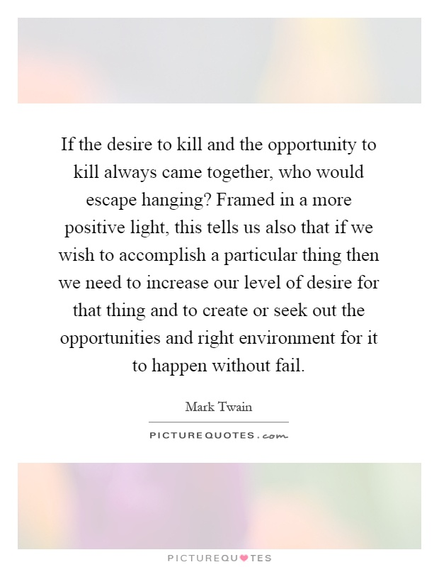 If the desire to kill and the opportunity to kill always came together, who would escape hanging? Framed in a more positive light, this tells us also that if we wish to accomplish a particular thing then we need to increase our level of desire for that thing and to create or seek out the opportunities and right environment for it to happen without fail Picture Quote #1