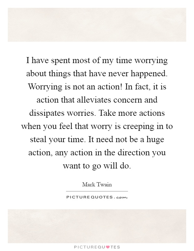 I have spent most of my time worrying about things that have never happened. Worrying is not an action! In fact, it is action that alleviates concern and dissipates worries. Take more actions when you feel that worry is creeping in to steal your time. It need not be a huge action, any action in the direction you want to go will do Picture Quote #1