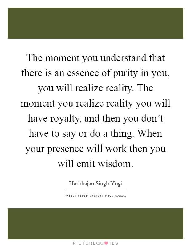 The moment you understand that there is an essence of purity in you, you will realize reality. The moment you realize reality you will have royalty, and then you don't have to say or do a thing. When your presence will work then you will emit wisdom Picture Quote #1