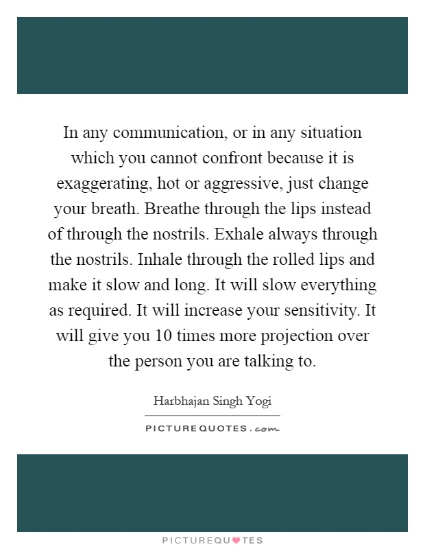 In any communication, or in any situation which you cannot confront because it is exaggerating, hot or aggressive, just change your breath. Breathe through the lips instead of through the nostrils. Exhale always through the nostrils. Inhale through the rolled lips and make it slow and long. It will slow everything as required. It will increase your sensitivity. It will give you 10 times more projection over the person you are talking to Picture Quote #1
