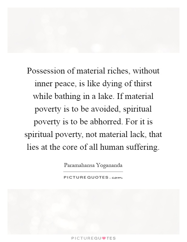 Possession of material riches, without inner peace, is like dying of thirst while bathing in a lake. If material poverty is to be avoided, spiritual poverty is to be abhorred. For it is spiritual poverty, not material lack, that lies at the core of all human suffering Picture Quote #1
